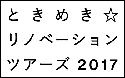 ときめき☆リノベーションツアーズ   2017
